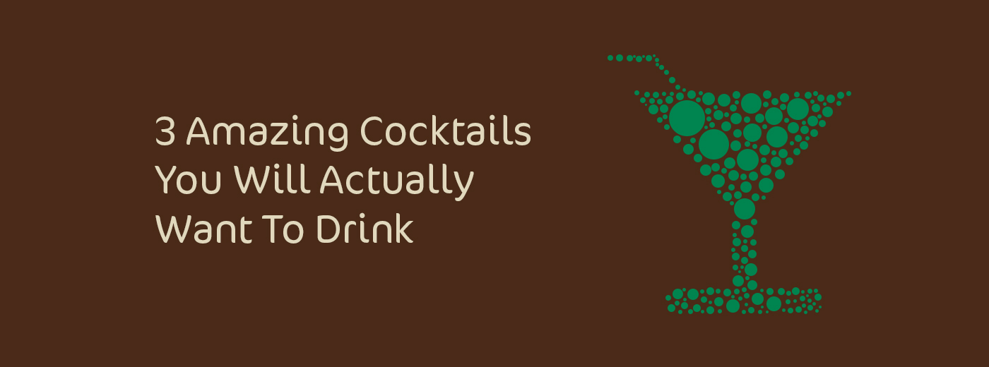3 Amazing Cocktails You Will Actually Want To Drink
