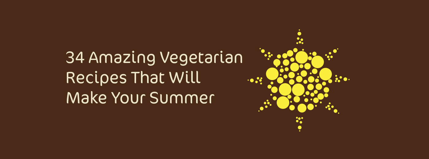 34 Amazing Vegetarian Recipes That Will Make Your Summer